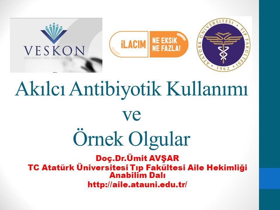 Akılcı Antibiyotik Kullanımı ve Örnek Olgular Doç.Dr.Ümit AVŞAR TC Atatürk Üniversitesi Tıp Fakültesi Aile Hekimliği Anabilim Dalı http://aile.atauni.