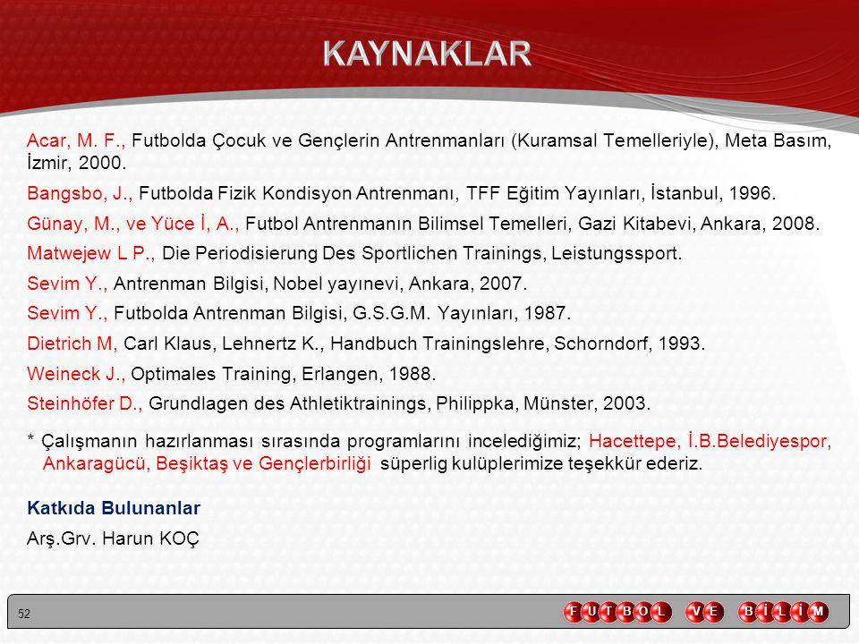52 Acar, M. F., Futbolda Çocuk ve Gençlerin Antrenmanları (Kuramsal Temelleriyle), Meta Basım, İzmir, 2000. Bangsbo, J., Futbolda Fizik Kondisyon Antr