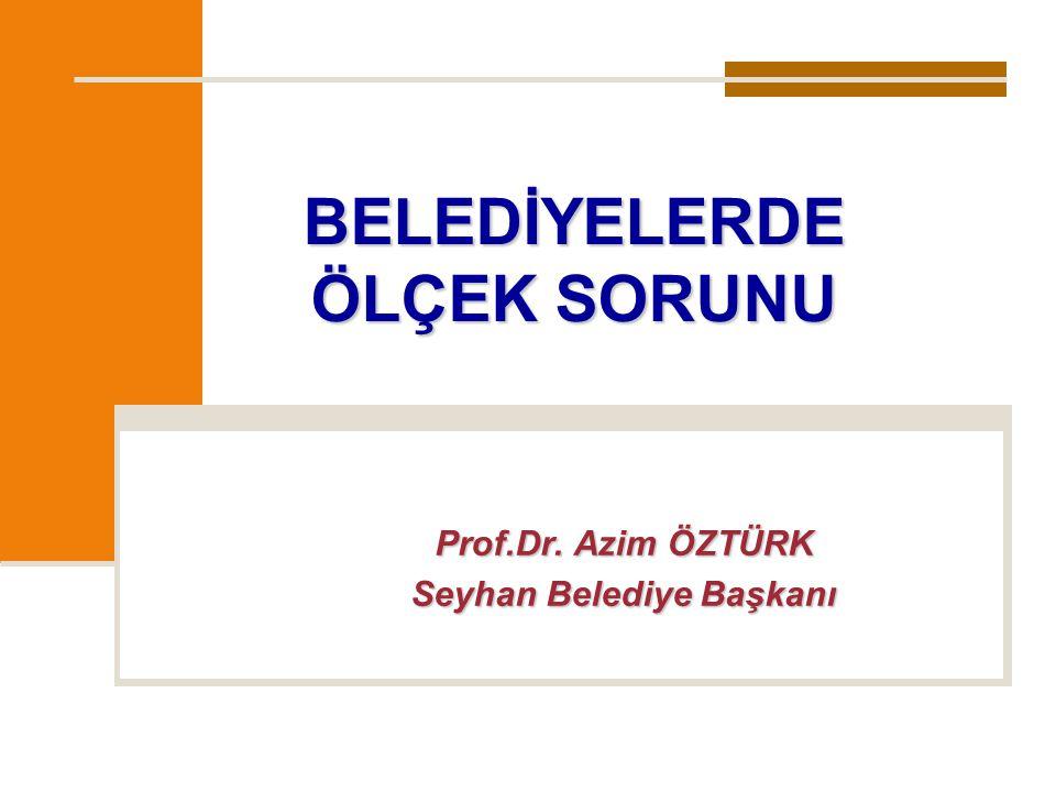 BELEDİYELERDE ÖLÇEK SORUNU Prof.Dr. Azim ÖZTÜRK Seyhan Belediye Başkanı