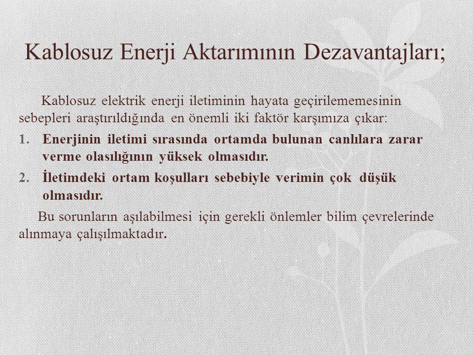 Kablosuz Enerji Aktarımının Dezavantajları; Kablosuz elektrik enerji iletiminin hayata geçirilememesinin sebepleri araştırıldığında en önemli iki faktör karşımıza çıkar: 1.Enerjinin iletimi sırasında ortamda bulunan canlılara zarar verme olasılığının yüksek olmasıdır.