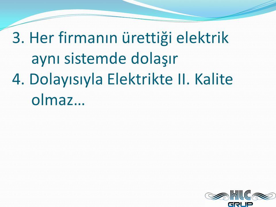 3. Her firmanın ürettiği elektrik aynı sistemde dolaşır 4. Dolayısıyla Elektrikte II. Kalite olmaz…