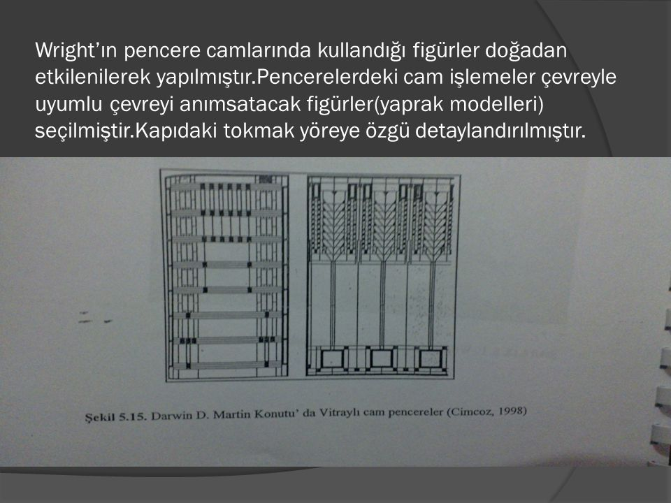 Wright'ın pencere camlarında kullandığı figürler doğadan etkilenilerek yapılmıştır.Pencerelerdeki cam işlemeler çevreyle uyumlu çevreyi anımsatacak figürler(yaprak modelleri) seçilmiştir.Kapıdaki tokmak yöreye özgü detaylandırılmıştır.