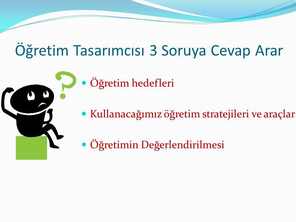 Öğretim Tasarımcısı 3 Soruya Cevap Arar Öğretim hedefleri Kullanacağımız öğretim stratejileri ve araçlar Öğretimin Değerlendirilmesi