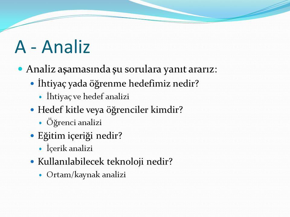 A - Analiz Analiz aşamasında şu sorulara yanıt ararız: İhtiyaç yada öğrenme hedefimiz nedir? İhtiyaç ve hedef analizi Hedef kitle veya öğrenciler kimd