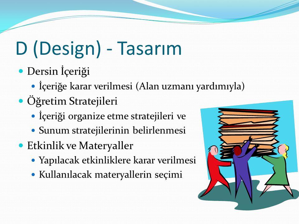 D (Design) - Tasarım Dersin İçeriği İçeriğe karar verilmesi (Alan uzmanı yardımıyla) Öğretim Stratejileri İçeriği organize etme stratejileri ve Sunum
