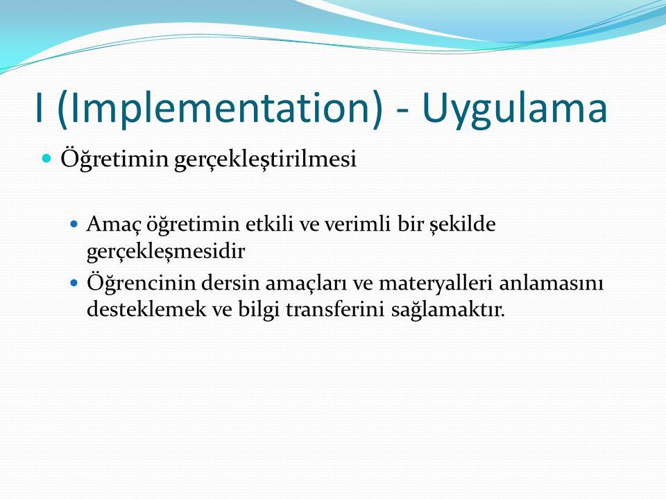 I (Implementation) - Uygulama Öğretimin gerçekleştirilmesi Amaç öğretimin etkili ve verimli bir şekilde gerçekleşmesidir Öğrencinin dersin amaçları ve