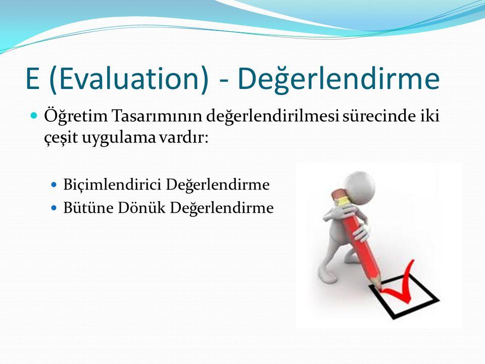 E (Evaluation) - Değerlendirme Öğretim Tasarımının değerlendirilmesi sürecinde iki çeşit uygulama vardır: Biçimlendirici Değerlendirme Bütüne Dönük De