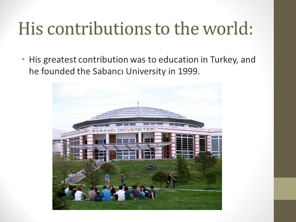 His contributions to the world: His greatest contribution was to education in Turkey, and he founded the Sabancı University in 1999.