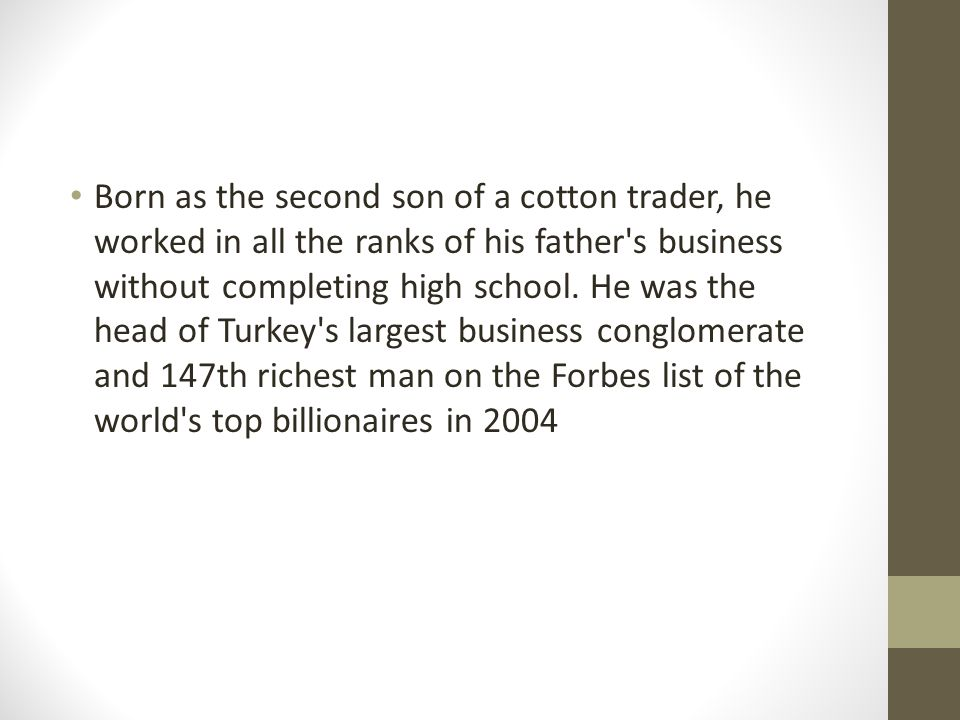 Born as the second son of a cotton trader, he worked in all the ranks of his father's business without completing high school. He was the head of Turk