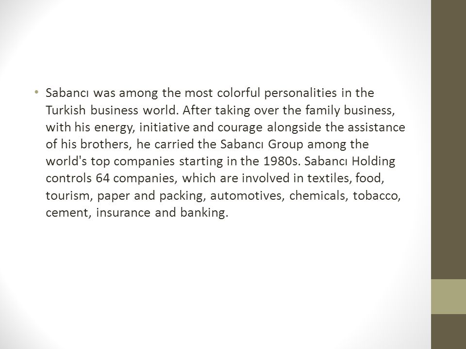 Sabancı was among the most colorful personalities in the Turkish business world. After taking over the family business, with his energy, initiative an