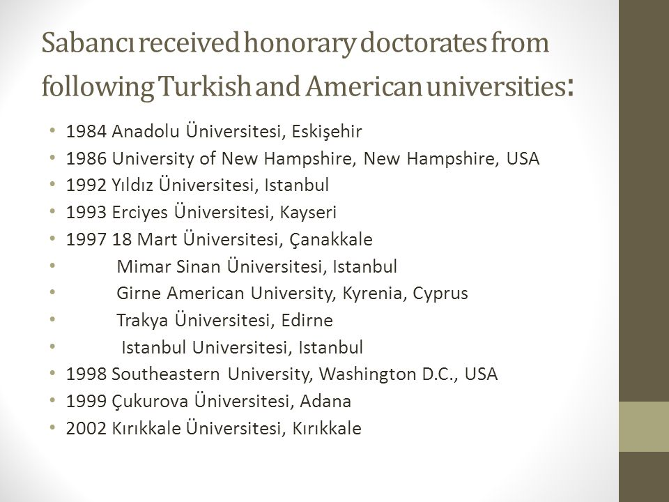 Sabancı received honorary doctorates from following Turkish and American universities : 1984 Anadolu Üniversitesi, Eskişehir 1986 University of New Ha