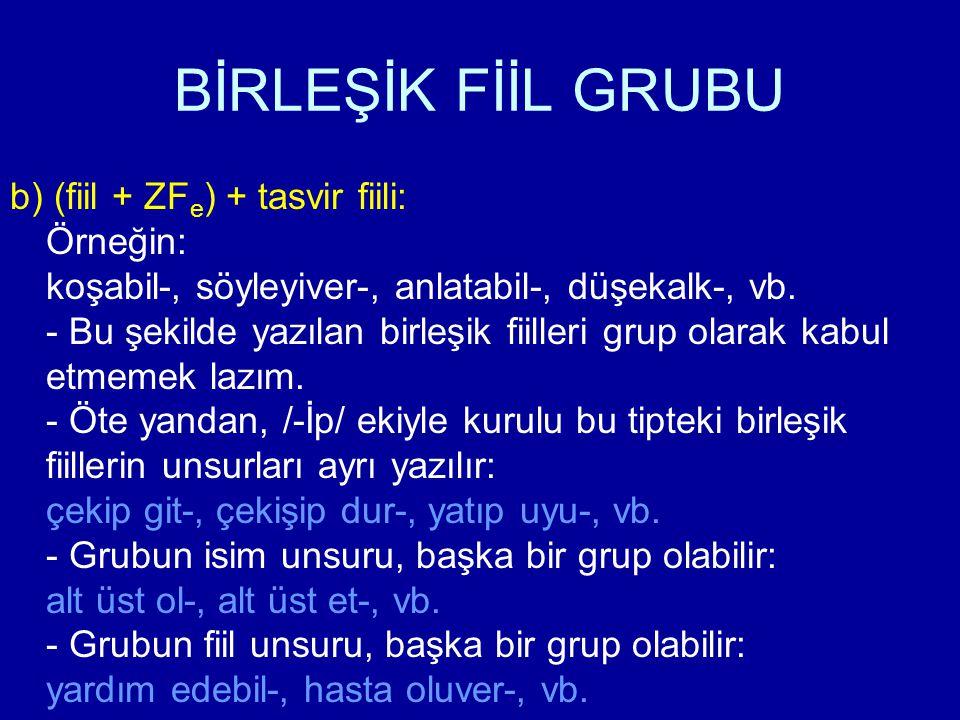 BİRLEŞİK FİİL GRUBU b) (fiil + ZF e ) + tasvir fiili: Örneğin: koşabil-, söyleyiver-, anlatabil-, düşekalk-, vb. - Bu şekilde yazılan birleşik fiiller
