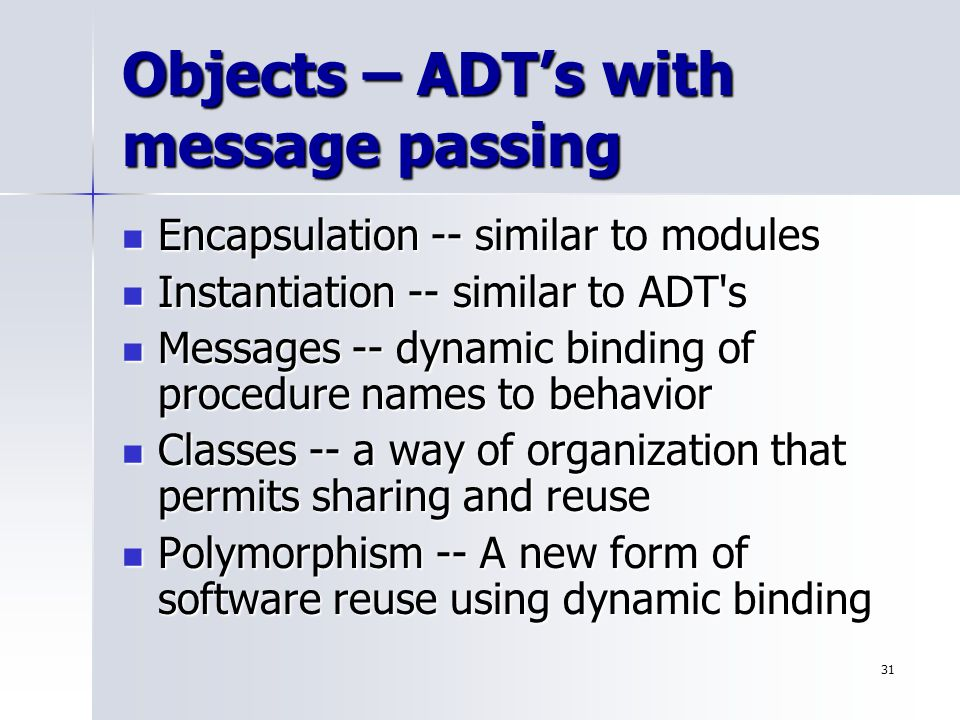 31 Objects – ADT's with message passing Encapsulation -- similar to modules Encapsulation -- similar to modules Instantiation -- similar to ADT s Instantiation -- similar to ADT s Messages -- dynamic binding of procedure names to behavior Messages -- dynamic binding of procedure names to behavior Classes -- a way of organization that permits sharing and reuse Classes -- a way of organization that permits sharing and reuse Polymorphism -- A new form of software reuse using dynamic binding Polymorphism -- A new form of software reuse using dynamic binding