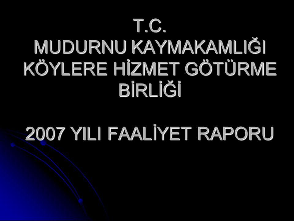 T.C. MUDURNU KAYMAKAMLIĞI KÖYLERE HİZMET GÖTÜRME BİRLİĞİ 2007 YILI FAALİYET RAPORU