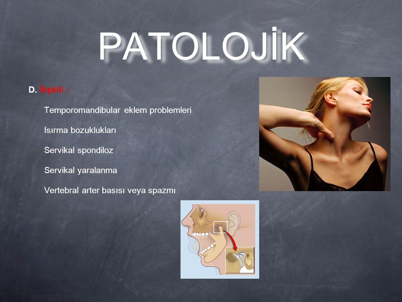D. İlişkili : Temporomandibular eklem problemleri Isırma bozuklukları Servikal spondiloz Servikal yaralanma Vertebral arter basısı veya spazmı PATOLOJ