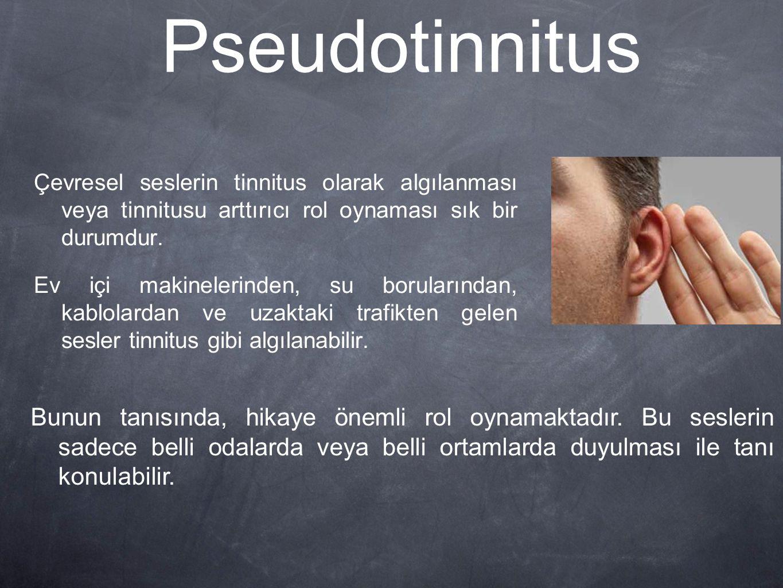 Pseudotinnitus Çevresel seslerin tinnitus olarak algılanması veya tinnitusu arttırıcı rol oynaması sık bir durumdur. Ev içi makinelerinden, su borular