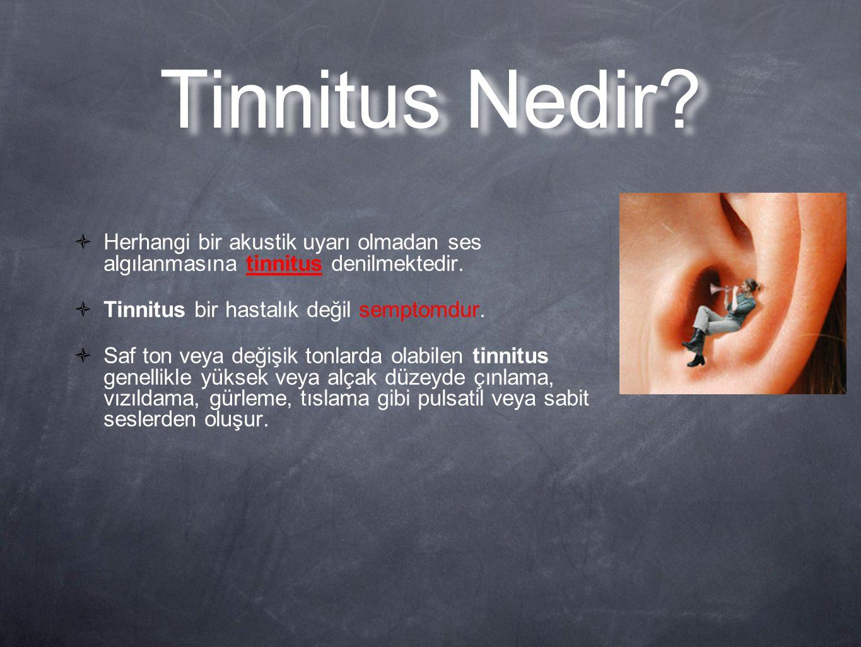 Tinnitus Nedir?  Herhangi bir akustik uyarı olmadan ses algılanmasına tinnitus denilmektedir.  Tinnitus bir hastalık değil semptomdur.  Saf ton vey