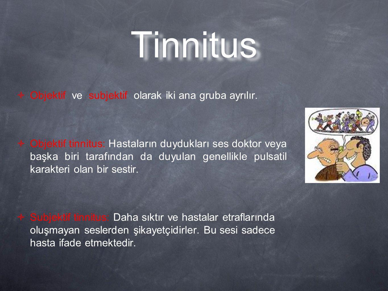 Tinnitus  Objektif ve subjektif olarak iki ana gruba ayrılır.  Objektif tinnitus: Hastaların duydukları ses doktor veya başka biri tarafından da duy