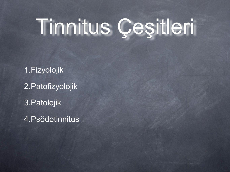 Tinnitus Çeşitleri 1.Fizyolojik 2.Patofizyolojik 3.Patolojik 4.Psödotinnitus