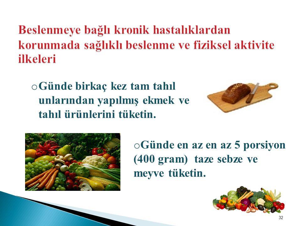o Günde birkaç kez tam tahıl unlarından yapılmış ekmek ve tahıl ürünlerini tüketin. o Günde en az en az 5 porsiyon (400 gram) taze sebze ve meyve tüke