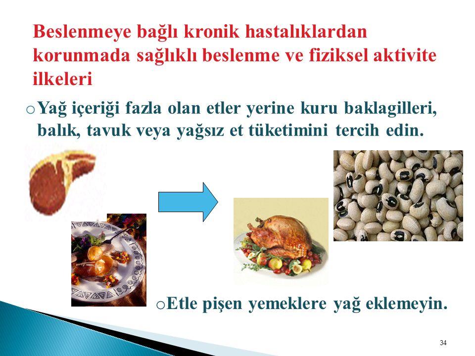 o Yağ içeriği fazla olan etler yerine kuru baklagilleri, balık, tavuk veya yağsız et tüketimini tercih edin. Beslenmeye bağlı kronik hastalıklardan ko