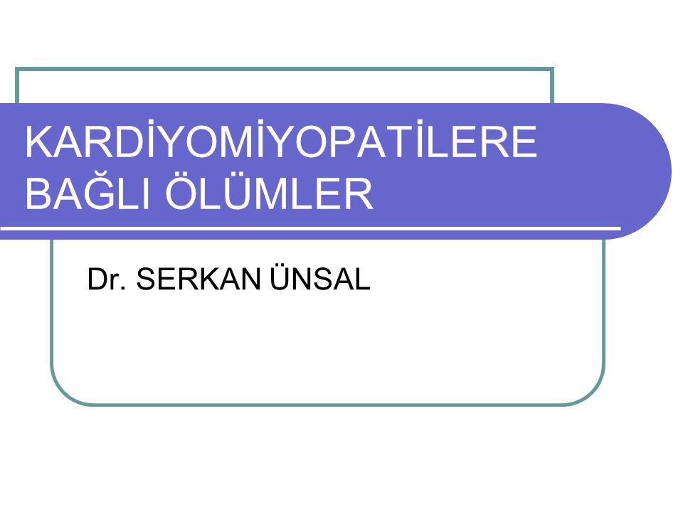 KARDİYOMİYOPATİLERE BAĞLI ÖLÜMLER Dr. SERKAN ÜNSAL