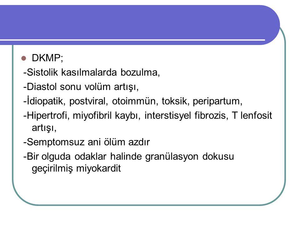 DKMP; -Sistolik kasılmalarda bozulma, -Diastol sonu volüm artışı, -İdiopatik, postviral, otoimmün, toksik, peripartum, -Hipertrofi, miyofibril kaybı, interstisyel fibrozis, T lenfosit artışı, -Semptomsuz ani ölüm azdır -Bir olguda odaklar halinde granülasyon dokusu geçirilmiş miyokardit