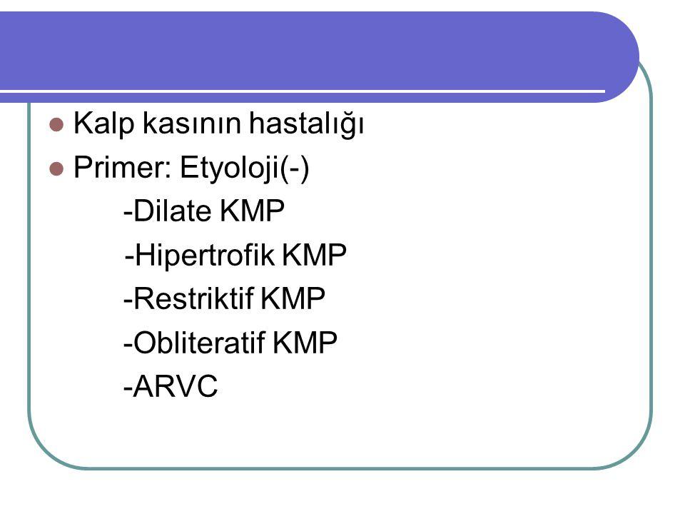 Kalp kasının hastalığı Primer: Etyoloji(-) -Dilate KMP -Hipertrofik KMP -Restriktif KMP -Obliteratif KMP -ARVC