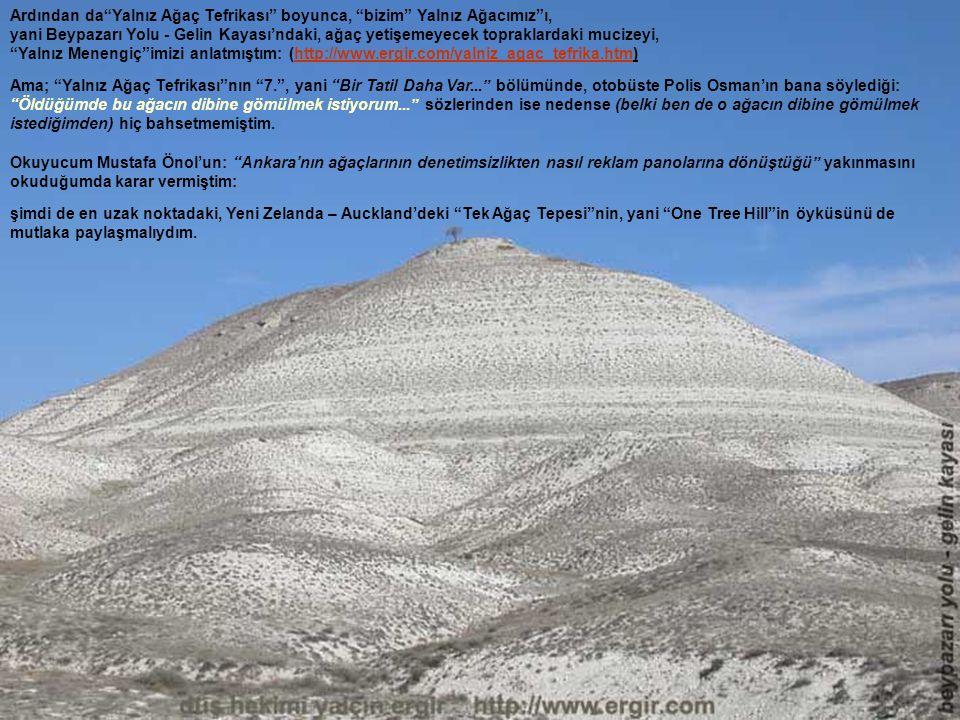 Ardından da Yalnız Ağaç Tefrikası boyunca, bizim Yalnız Ağacımız ı, yani Beypazarı Yolu - Gelin Kayası'ndaki, ağaç yetişemeyecek topraklardaki mucizeyi, Yalnız Menengiç imizi anlatmıştım: (http://www.ergir.com/yalniz_agac_tefrika.htm)http://www.ergir.com/yalniz_agac_tefrika.htm Ama; Yalnız Ağaç Tefrikası nın 7. , yani Bir Tatil Daha Var... bölümünde, otobüste Polis Osman'ın bana söylediği: Öldüğümde bu ağacın dibine gömülmek istiyorum... sözlerinden ise nedense (belki ben de o ağacın dibine gömülmek istediğimden) hiç bahsetmemiştim.