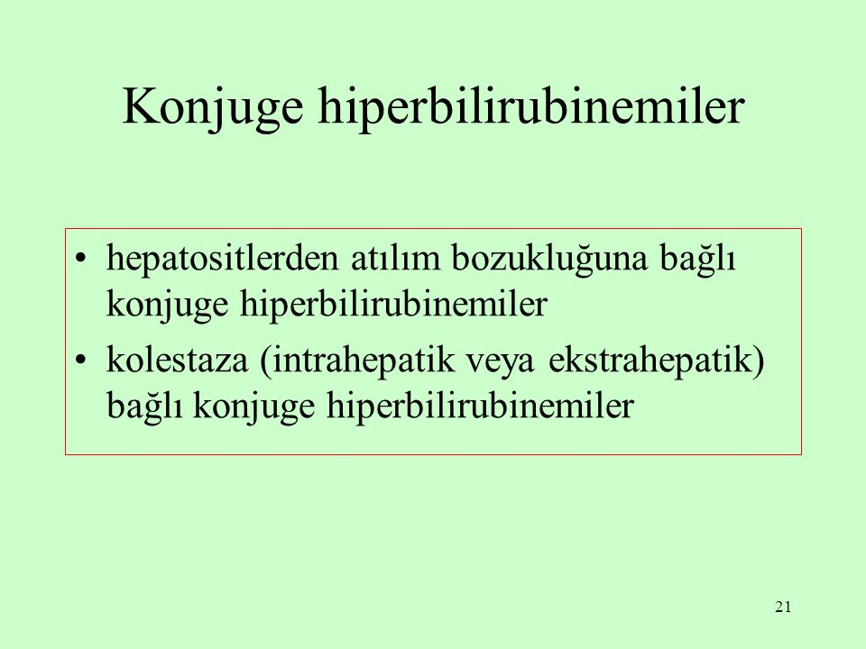 21 Konjuge hiperbilirubinemiler hepatositlerden atılım bozukluğuna bağlı konjuge hiperbilirubinemiler kolestaza (intrahepatik veya ekstrahepatik) bağl