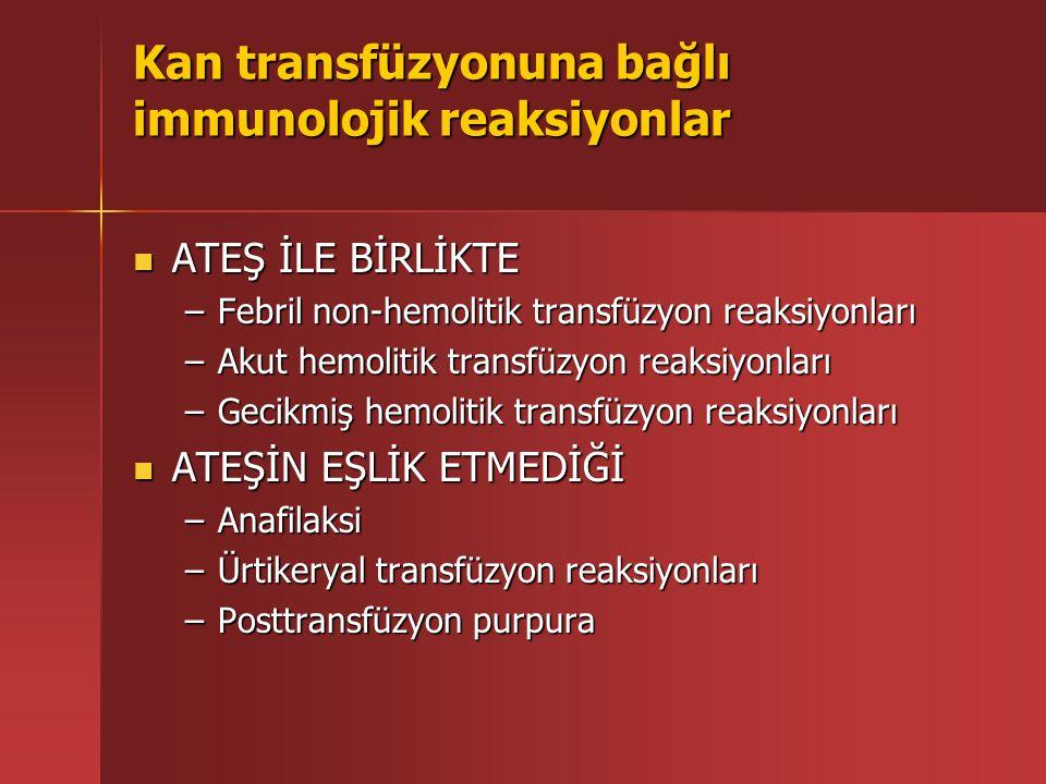 Kan transfüzyonuna bağlı immunolojik reaksiyonlar ATEŞ İLE BİRLİKTE ATEŞ İLE BİRLİKTE –Febril non-hemolitik transfüzyon reaksiyonları –Akut hemolitik transfüzyon reaksiyonları –Gecikmiş hemolitik transfüzyon reaksiyonları ATEŞİN EŞLİK ETMEDİĞİ ATEŞİN EŞLİK ETMEDİĞİ –Anafilaksi –Ürtikeryal transfüzyon reaksiyonları –Posttransfüzyon purpura