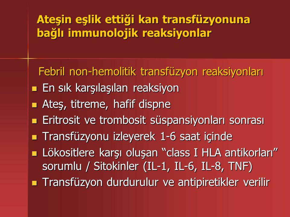 Ateşin eşlik ettiği kan transfüzyonuna bağlı immunolojik reaksiyonlar Febril non-hemolitik transfüzyon reaksiyonları Febril non-hemolitik transfüzyon reaksiyonları En sık karşılaşılan reaksiyon En sık karşılaşılan reaksiyon Ateş, titreme, hafif dispne Ateş, titreme, hafif dispne Eritrosit ve trombosit süspansiyonları sonrası Eritrosit ve trombosit süspansiyonları sonrası Transfüzyonu izleyerek 1-6 saat içinde Transfüzyonu izleyerek 1-6 saat içinde Lökositlere karşı oluşan class I HLA antikorları sorumlu / Sitokinler (IL-1, IL-6, IL-8, TNF) Lökositlere karşı oluşan class I HLA antikorları sorumlu / Sitokinler (IL-1, IL-6, IL-8, TNF) Transfüzyon durdurulur ve antipiretikler verilir Transfüzyon durdurulur ve antipiretikler verilir