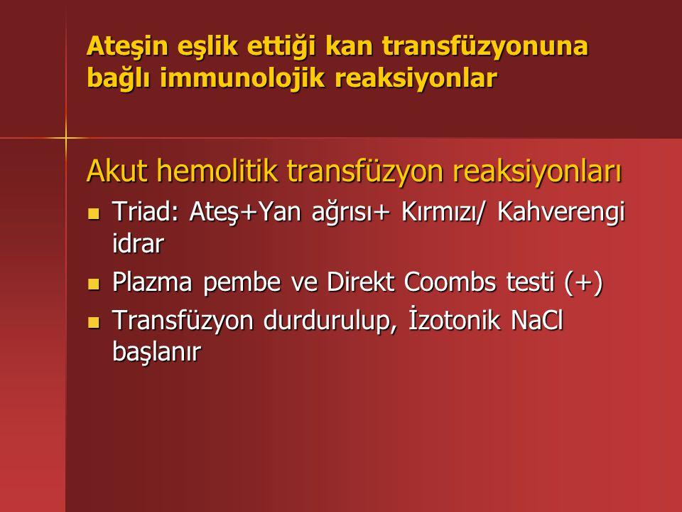 Ateşin eşlik ettiği kan transfüzyonuna bağlı immunolojik reaksiyonlar Akut hemolitik transfüzyon reaksiyonları Triad: Ateş+Yan ağrısı+ Kırmızı/ Kahverengi idrar Triad: Ateş+Yan ağrısı+ Kırmızı/ Kahverengi idrar Plazma pembe ve Direkt Coombs testi (+) Plazma pembe ve Direkt Coombs testi (+) Transfüzyon durdurulup, İzotonik NaCl başlanır Transfüzyon durdurulup, İzotonik NaCl başlanır