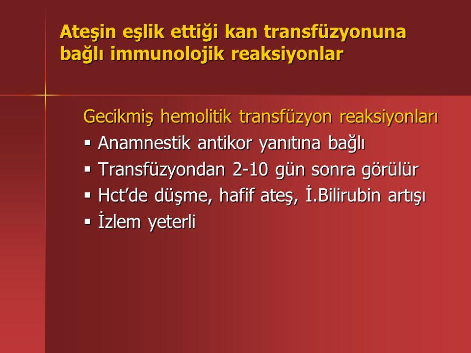 Ateşin eşlik ettiği kan transfüzyonuna bağlı immunolojik reaksiyonlar Gecikmiş hemolitik transfüzyon reaksiyonları  Anamnestik antikor yanıtına bağlı  Transfüzyondan 2-10 gün sonra görülür  Hct'de düşme, hafif ateş, İ.Bilirubin artışı  İzlem yeterli