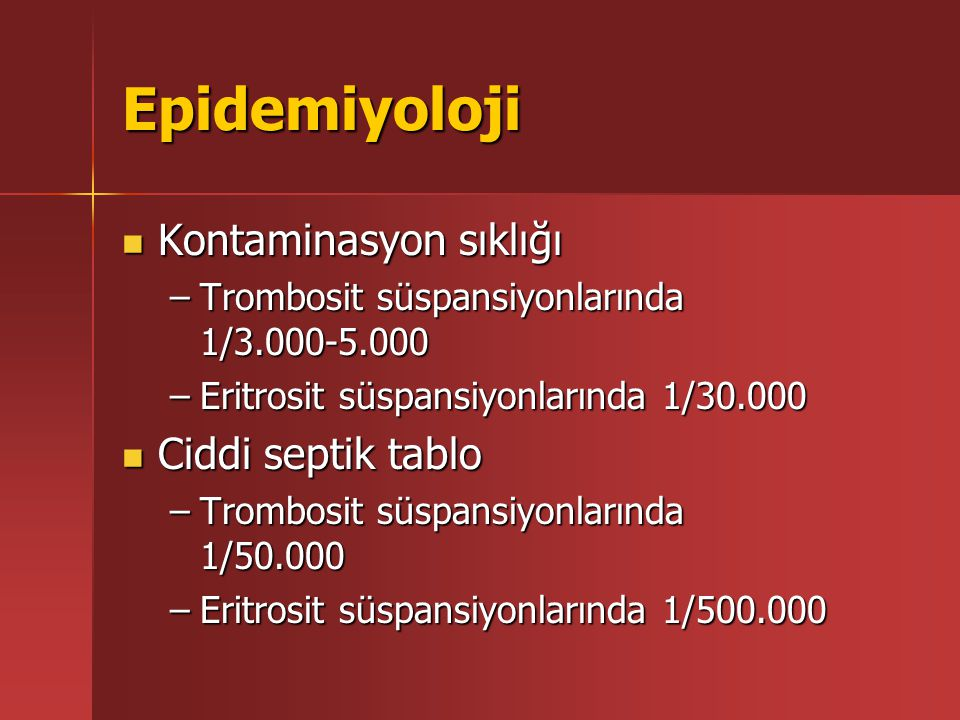 Epidemiyoloji Kontaminasyon sıklığı Kontaminasyon sıklığı –Trombosit süspansiyonlarında 1/3.000-5.000 –Eritrosit süspansiyonlarında 1/30.000 Ciddi septik tablo Ciddi septik tablo –Trombosit süspansiyonlarında 1/50.000 –Eritrosit süspansiyonlarında 1/500.000