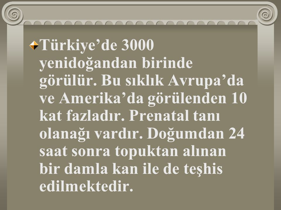Türkiye'de 3000 yenidoğandan birinde görülür. Bu sıklık Avrupa'da ve Amerika'da görülenden 10 kat fazladır. Prenatal tanı olanağı vardır. Doğumdan 24