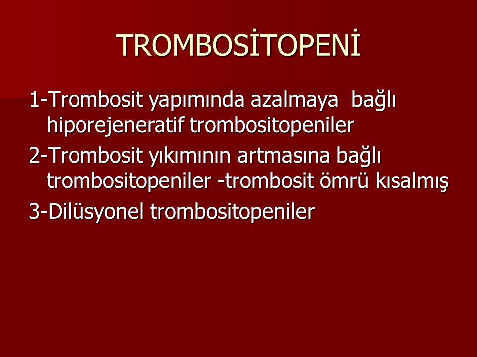 TROMBOSİTOPENİ 1-Trombosit yapımında azalmaya bağlı hiporejeneratif trombositopeniler 2-Trombosit yıkımının artmasına bağlı trombositopeniler -trombosit ömrü kısalmış 3-Dilüsyonel trombositopeniler