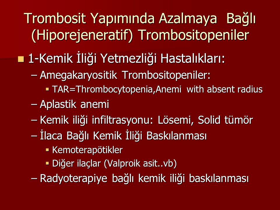 Trombosit Yapımında Azalmaya Bağlı (Hiporejeneratif) Trombositopeniler 1-Kemik İliği Yetmezliği Hastalıkları: 1-Kemik İliği Yetmezliği Hastalıkları: –Amegakaryositik Trombositopeniler:  TAR=Thrombocytopenia,Anemi with absent radius –Aplastik anemi –Kemik iliği infiltrasyonu: Lösemi, Solid tümör –İlaca Bağlı Kemik İliği Baskılanması  Kemoterapötikler  Diğer ilaçlar (Valproik asit..vb) –Radyoterapiye bağlı kemik iliği baskılanması