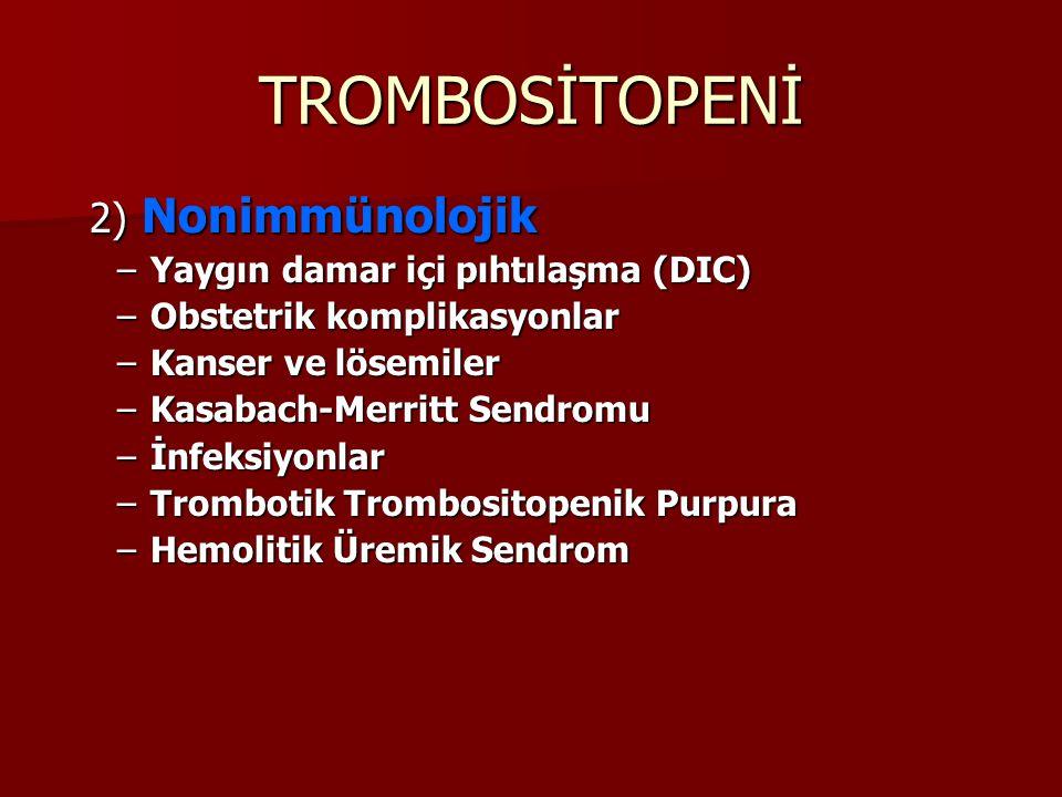 TROMBOSİTOPENİ 2) Nonimmünolojik 2) Nonimmünolojik –Yaygın damar içi pıhtılaşma (DIC) –Obstetrik komplikasyonlar –Kanser ve lösemiler –Kasabach-Merritt Sendromu –İnfeksiyonlar –Trombotik Trombositopenik Purpura –Hemolitik Üremik Sendrom