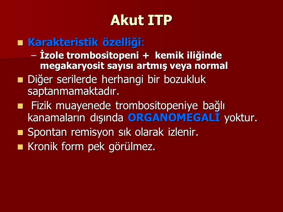 Akut ITP Karakteristik özelliği: Karakteristik özelliği: –İzole trombositopeni + kemik iliğinde megakaryosit sayısı artmış veya normal Diğer serilerde herhangi bir bozukluk saptanmamaktadır.