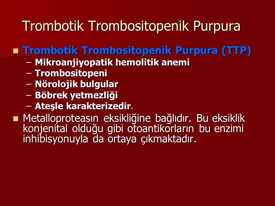 Trombotik Trombositopenik Purpura Trombotik Trombositopenik Purpura (TTP) Trombotik Trombositopenik Purpura (TTP) –Mikroanjiyopatik hemolitik anemi –Trombositopeni –Nörolojik bulgular –Böbrek yetmezliği –Ateşle karakterizedir.