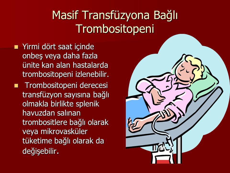Masif Transfüzyona Bağlı Trombositopeni Yirmi dört saat içinde onbeş veya daha fazla ünite kan alan hastalarda trombositopeni izlenebilir. Yirmi dört