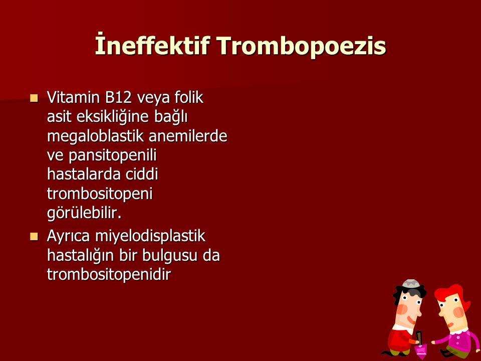 İneffektif Trombopoezis Vitamin B12 veya folik asit eksikliğine bağlı megaloblastik anemilerde ve pansitopenili hastalarda ciddi trombositopeni görülebilir.