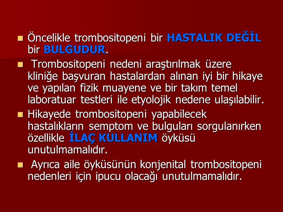 Öncelikle trombositopeni bir HASTALIK DEĞİL bir BULGUDUR. Öncelikle trombositopeni bir HASTALIK DEĞİL bir BULGUDUR. Trombositopeni nedeni araştırılmak
