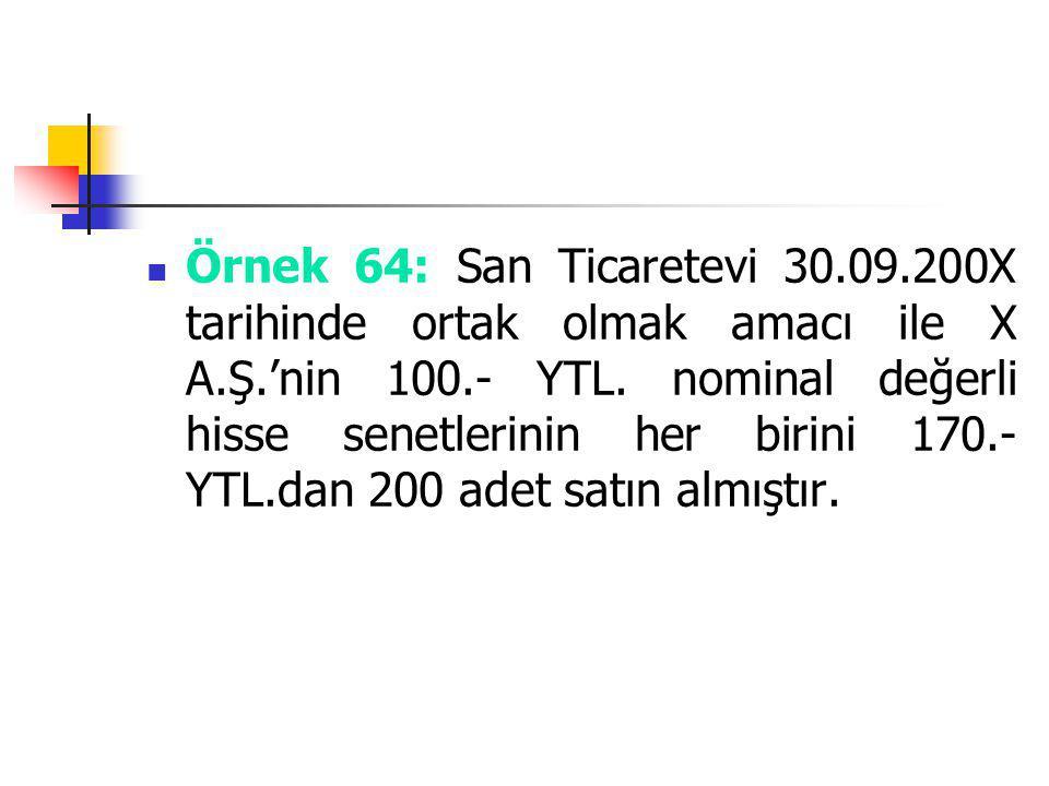 Örnek 64: San Ticaretevi 30.09.200X tarihinde ortak olmak amacı ile X A.Ş.'nin 100.- YTL. nominal değerli hisse senetlerinin her birini 170.- YTL.dan