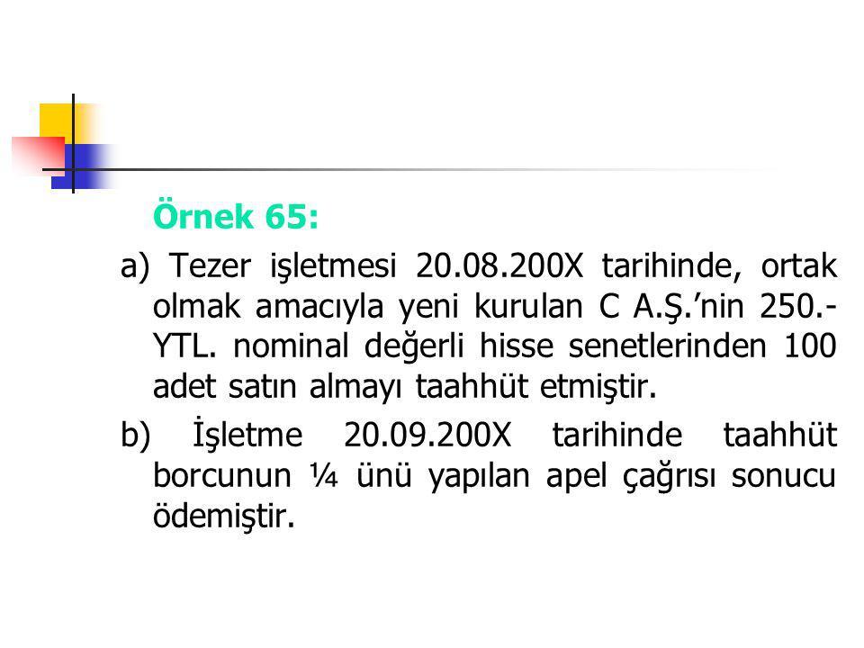 Örnek 65: a) Tezer işletmesi 20.08.200X tarihinde, ortak olmak amacıyla yeni kurulan C A.Ş.'nin 250.- YTL. nominal değerli hisse senetlerinden 100 ade