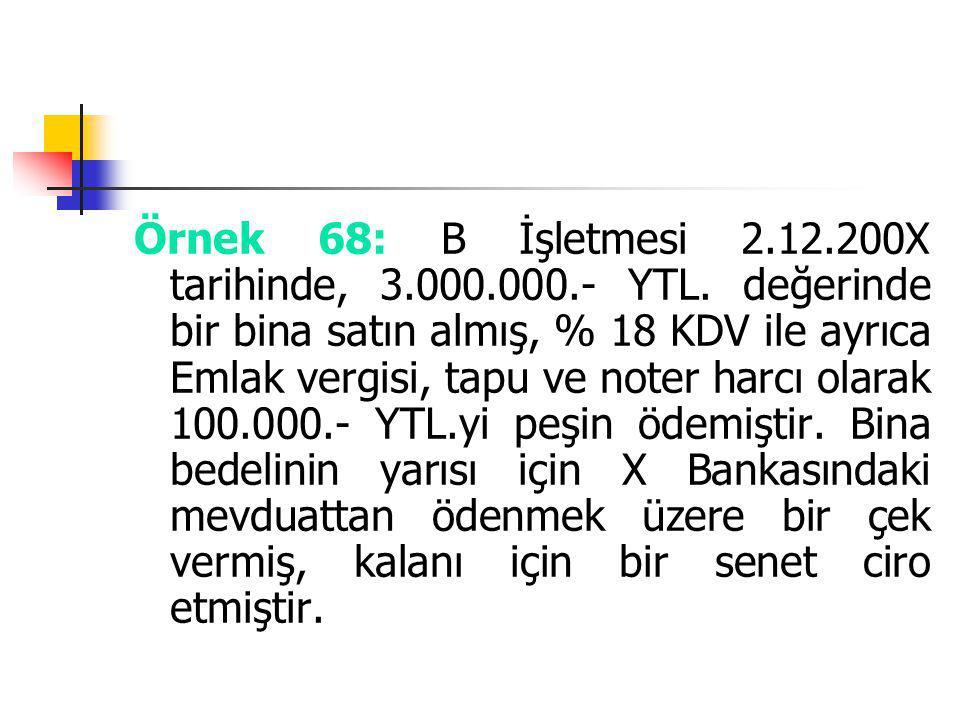 Örnek 68: B İşletmesi 2.12.200X tarihinde, 3.000.000.- YTL. değerinde bir bina satın almış, % 18 KDV ile ayrıca Emlak vergisi, tapu ve noter harcı ola