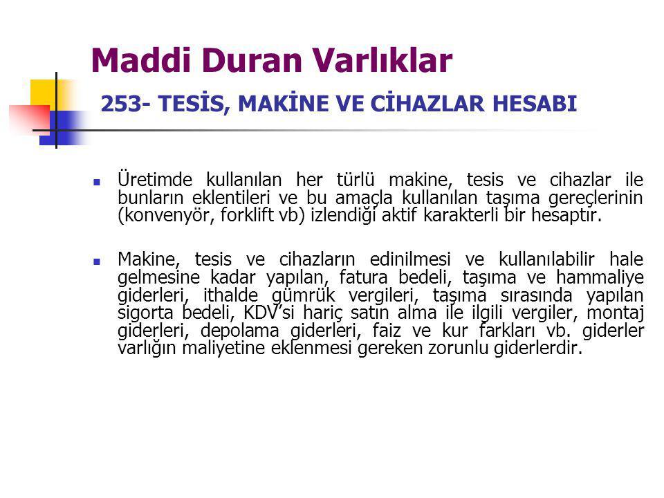 Maddi Duran Varlıklar 253- TESİS, MAKİNE VE CİHAZLAR HESABI Üretimde kullanılan her türlü makine, tesis ve cihazlar ile bunların eklentileri ve bu ama