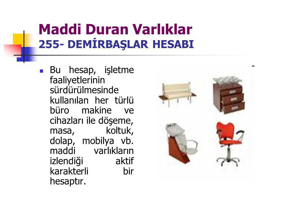 Maddi Duran Varlıklar 255- DEMİRBAŞLAR HESABI Bu hesap, işletme faaliyetlerinin sürdürülmesinde kullanılan her türlü büro makine ve cihazları ile döşe