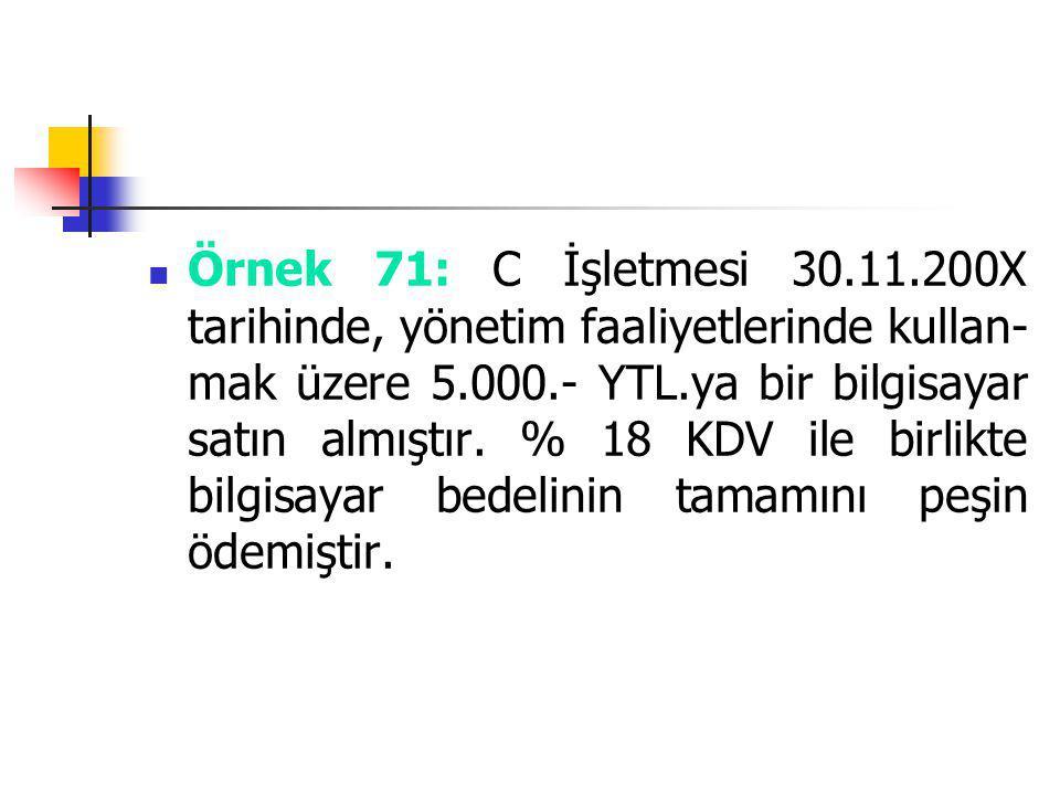 Örnek 71: C İşletmesi 30.11.200X tarihinde, yönetim faaliyetlerinde kullan- mak üzere 5.000.- YTL.ya bir bilgisayar satın almıştır. % 18 KDV ile birli